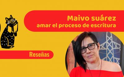 Maivo Suárez : Amar el proceso de escritura (Entrevista escritural)