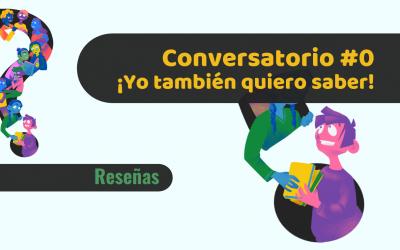 ¡Yo también quiero saber!: Conversatorio 0
